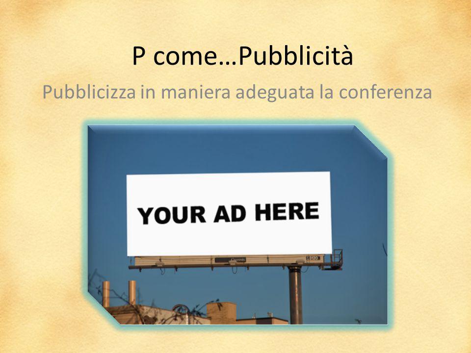 P come…Pubblicità Pubblicizza in maniera adeguata la conferenza