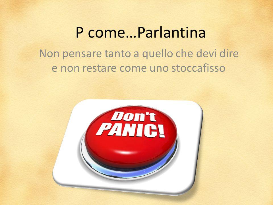 P come…Parlantina Non pensare tanto a quello che devi dire e non restare come uno stoccafisso