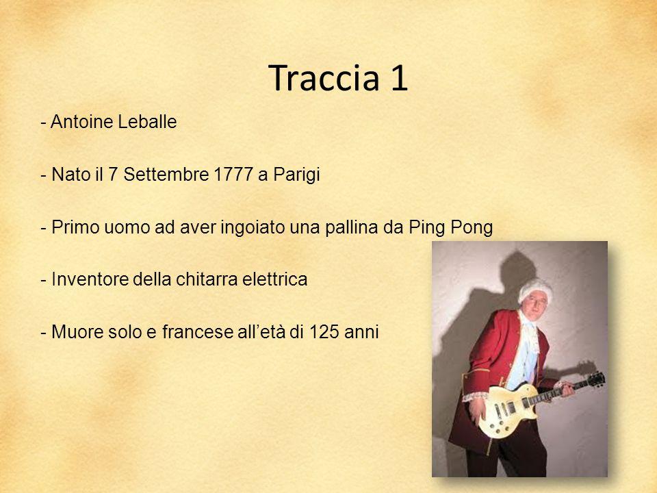 Traccia 1 - Antoine Leballe - Nato il 7 Settembre 1777 a Parigi - Primo uomo ad aver ingoiato una pallina da Ping Pong - Inventore della chitarra elettrica - Muore solo e francese all'età di 125 anni