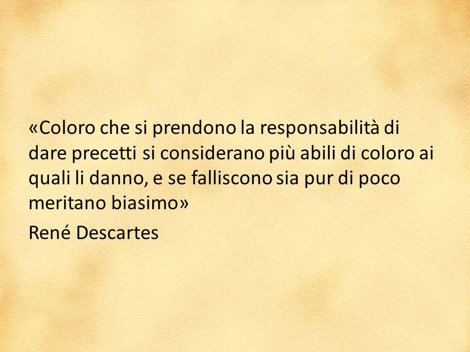 «Coloro che si prendono la responsabilità di dare precetti si considerano più abili di coloro ai quali li danno, e se falliscono sia pur di poco meritano biasimo» René Descartes