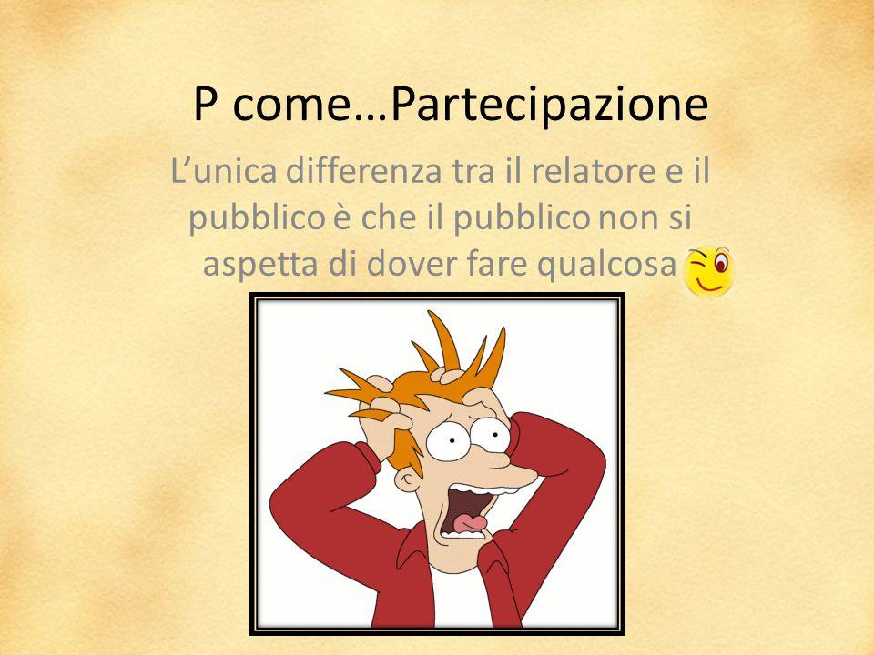 P come…Partecipazione L'unica differenza tra il relatore e il pubblico è che il pubblico non si aspetta di dover fare qualcosa