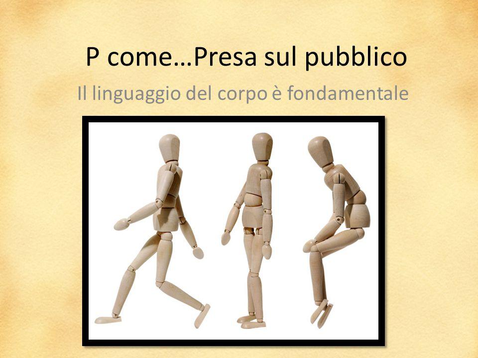 P come…Presa sul pubblico Il linguaggio del corpo è fondamentale
