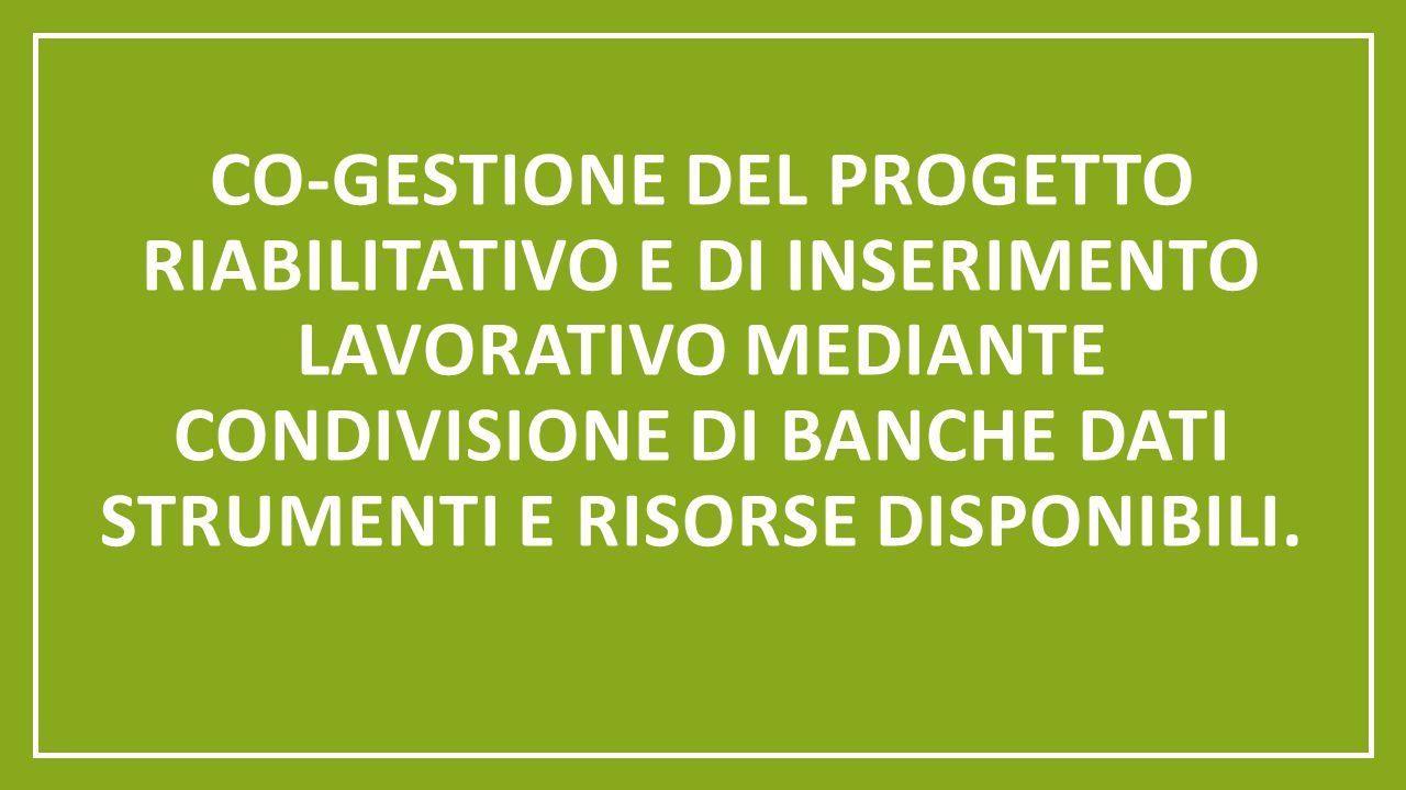 CO-GESTIONE DEL PROGETTO RIABILITATIVO E DI INSERIMENTO LAVORATIVO MEDIANTE CONDIVISIONE DI BANCHE DATI STRUMENTI E RISORSE DISPONIBILI.
