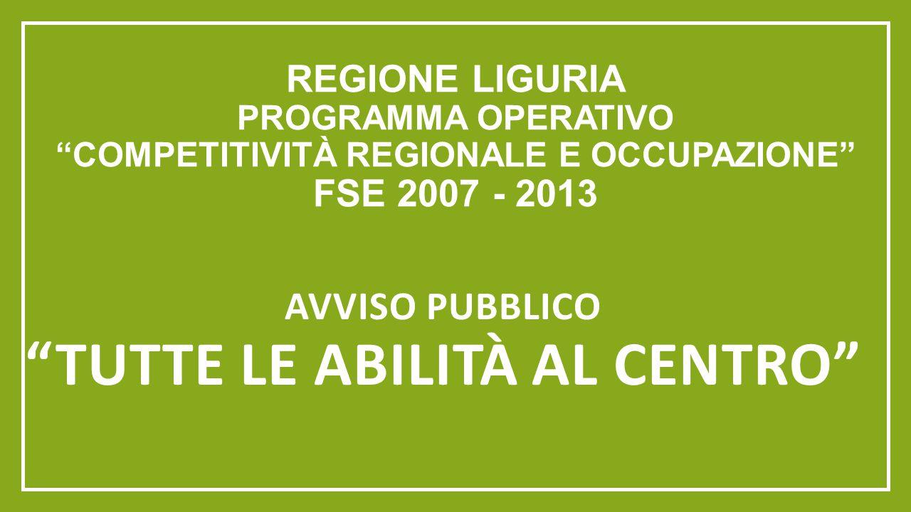"""REGIONE LIGURIA PROGRAMMA OPERATIVO """"COMPETITIVITÀ REGIONALE E OCCUPAZIONE"""" FSE 2007 - 2013 AVVISO PUBBLICO """"TUTTE LE ABILITÀ AL CENTRO"""""""