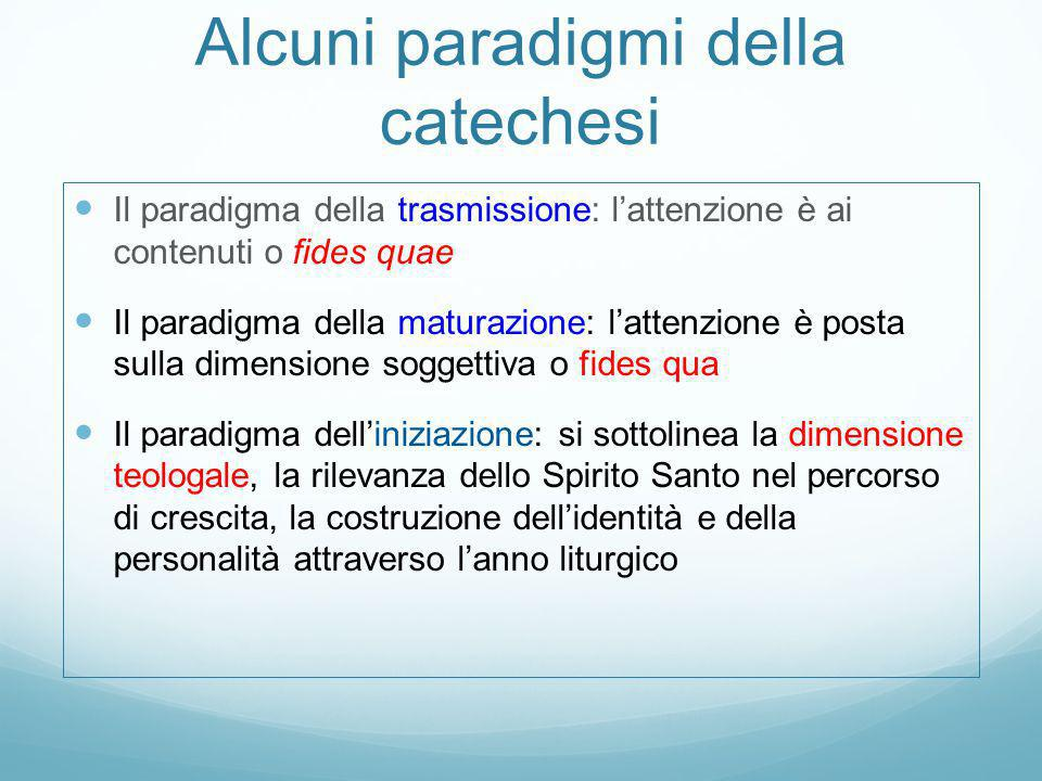 Alcuni paradigmi della catechesi Il paradigma della trasmissione: l'attenzione è ai contenuti o fides quae Il paradigma della maturazione: l'attenzion