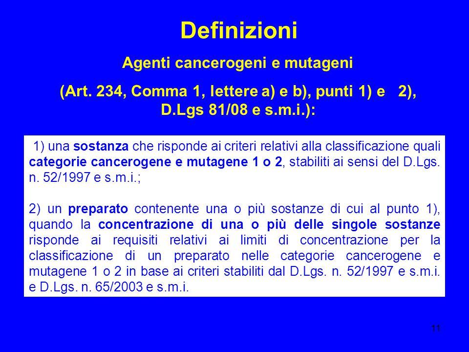 11 Definizioni Agenti cancerogeni e mutageni (Art. 234, Comma 1, lettere a) e b), punti 1) e 2), D.Lgs 81/08 e s.m.i.): 1) una sostanza che risponde a