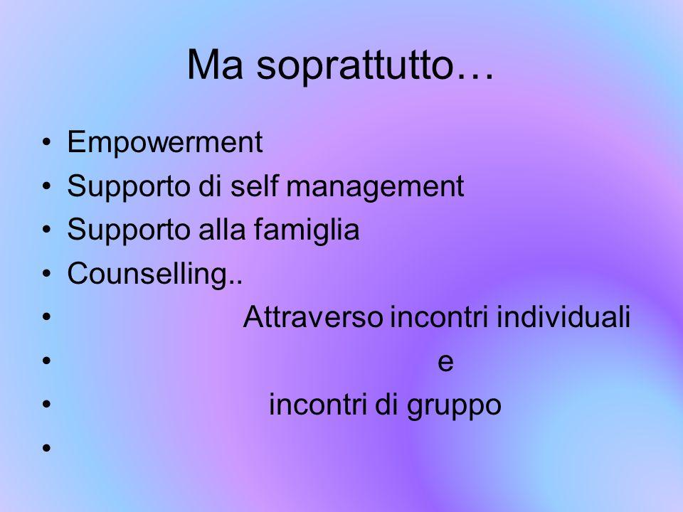 Ma soprattutto… Empowerment Supporto di self management Supporto alla famiglia Counselling.. Attraverso incontri individuali e incontri di gruppo