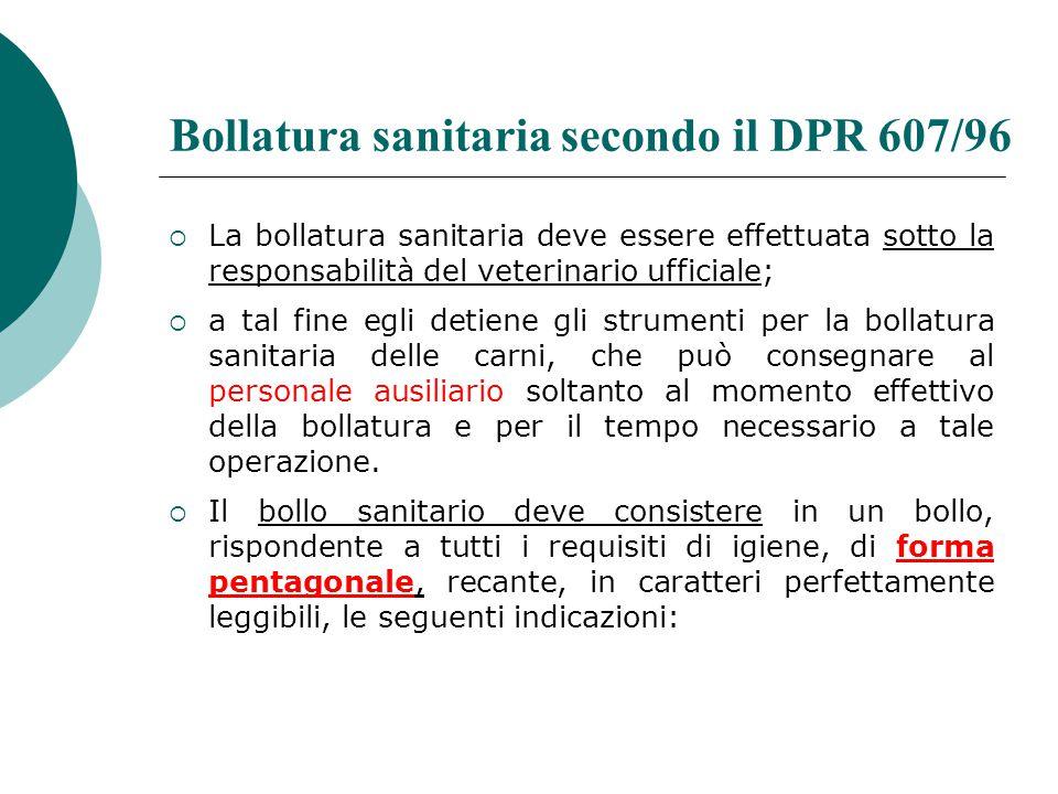 Bollatura sanitaria secondo il DPR 607/96  La bollatura sanitaria deve essere effettuata sotto la responsabilità del veterinario ufficiale;  a tal f