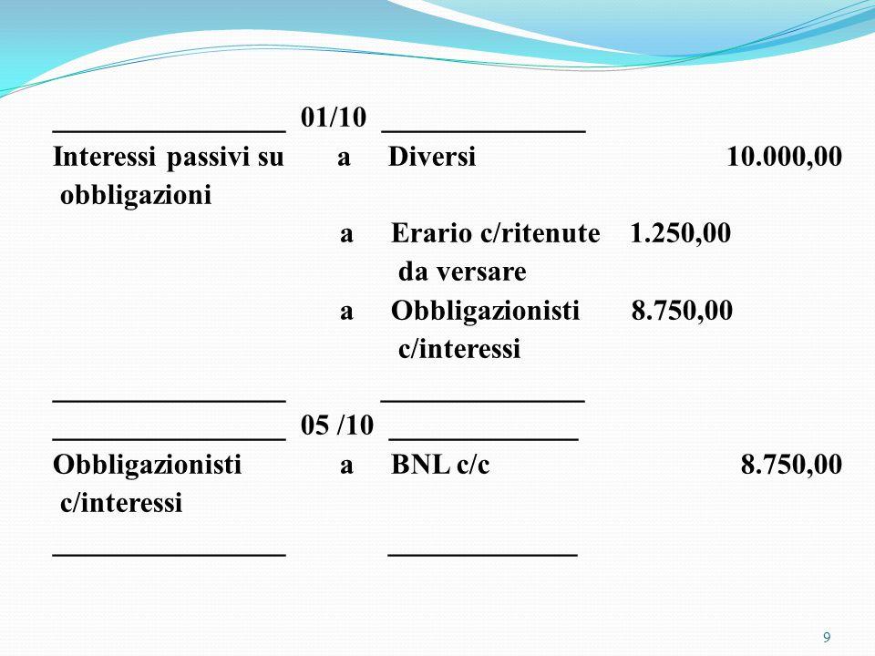 ________________ 01/10 ______________ Interessi passivi su a Diversi 10.000,00 obbligazioni a Erario c/ritenute 1.250,00 da versare a Obbligazionisti