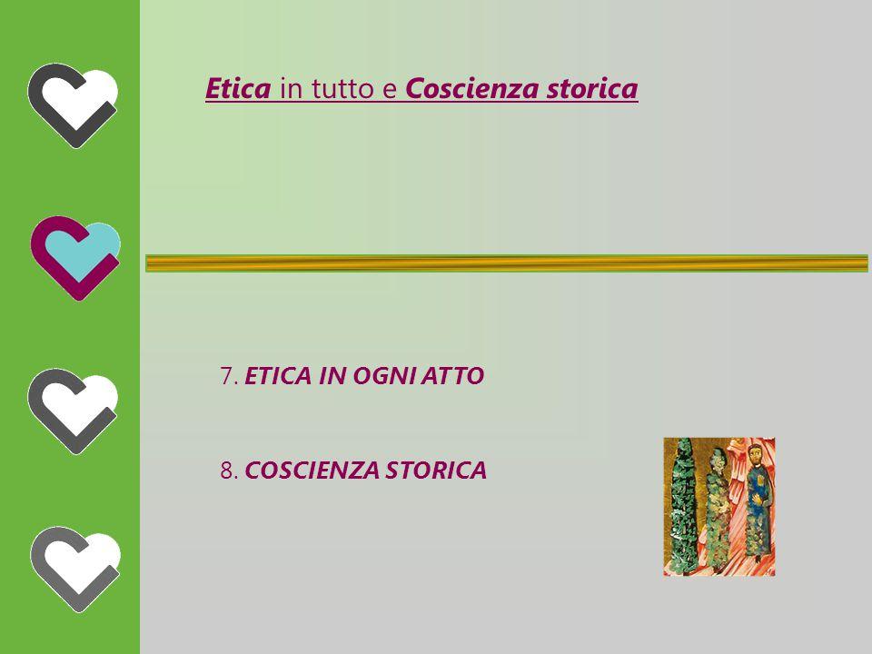 Etica in tutto e Coscienza storica 7. ETICA IN OGNI ATTO 8. COSCIENZA STORICA