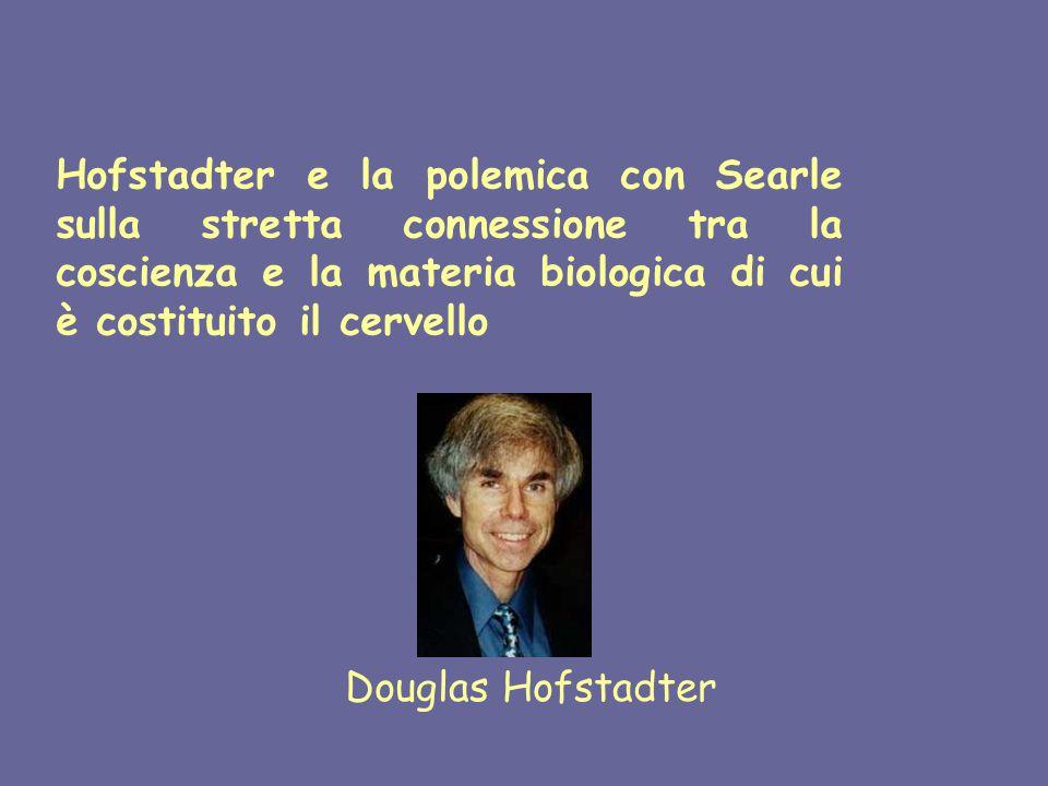 Hofstadter e la polemica con Searle sulla stretta connessione tra la coscienza e la materia biologica di cui è costituito il cervello Douglas Hofstadter