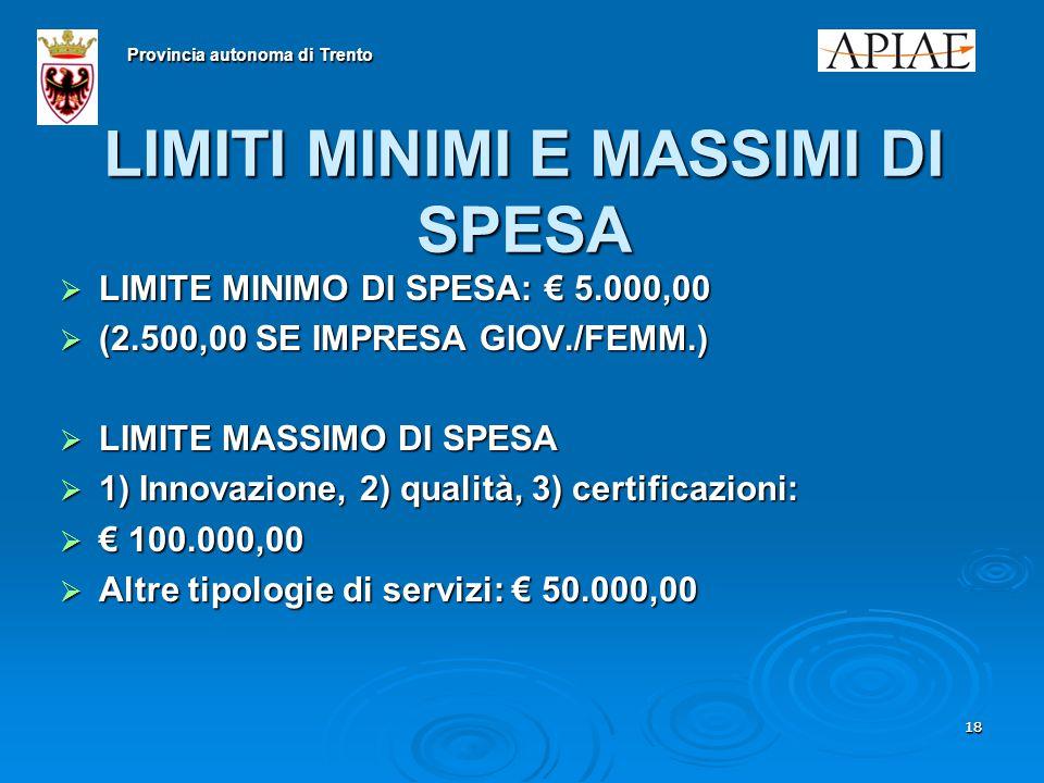 1818 LIMITI MINIMI E MASSIMI DI SPESA  LIMITE MINIMO DI SPESA: € 5.000,00  (2.500,00 SE IMPRESA GIOV./FEMM.)  LIMITE MASSIMO DI SPESA  1) Innovazione, 2) qualità, 3) certificazioni:  € 100.000,00  Altre tipologie di servizi: € 50.000,00 Provincia autonoma di Trento