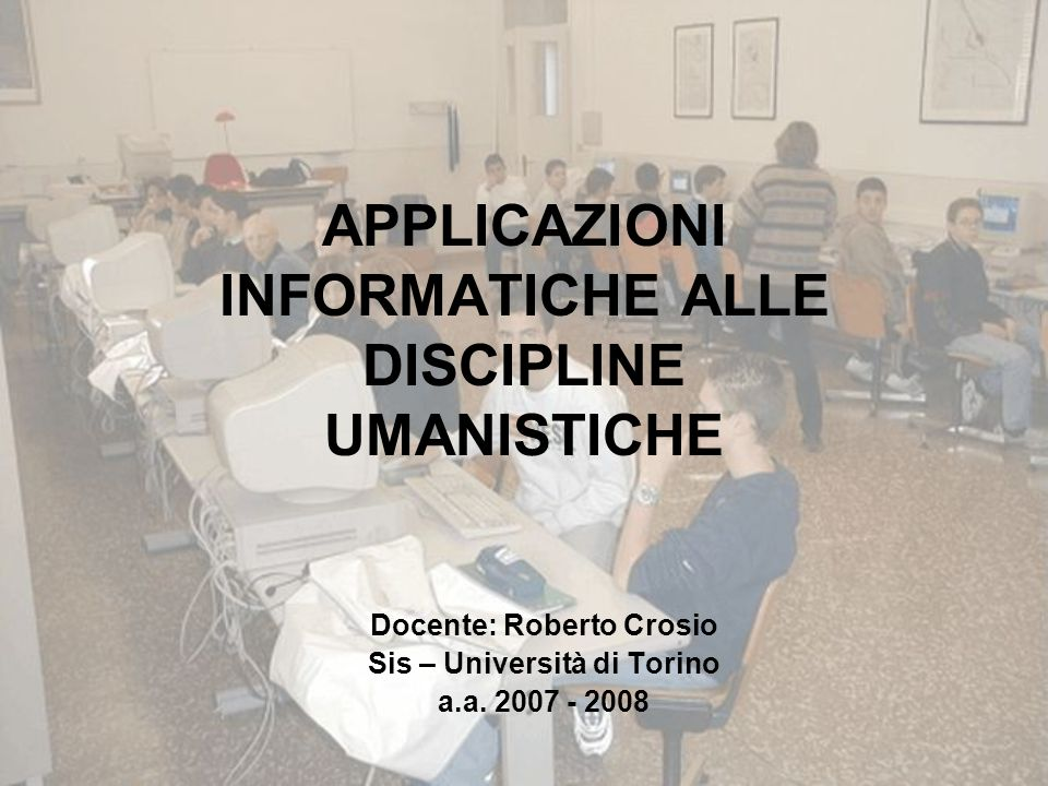APPLICAZIONI INFORMATICHE ALLE DISCIPLINE UMANISTICHE Docente: Roberto Crosio Sis – Università di Torino a.a. 2007 - 2008
