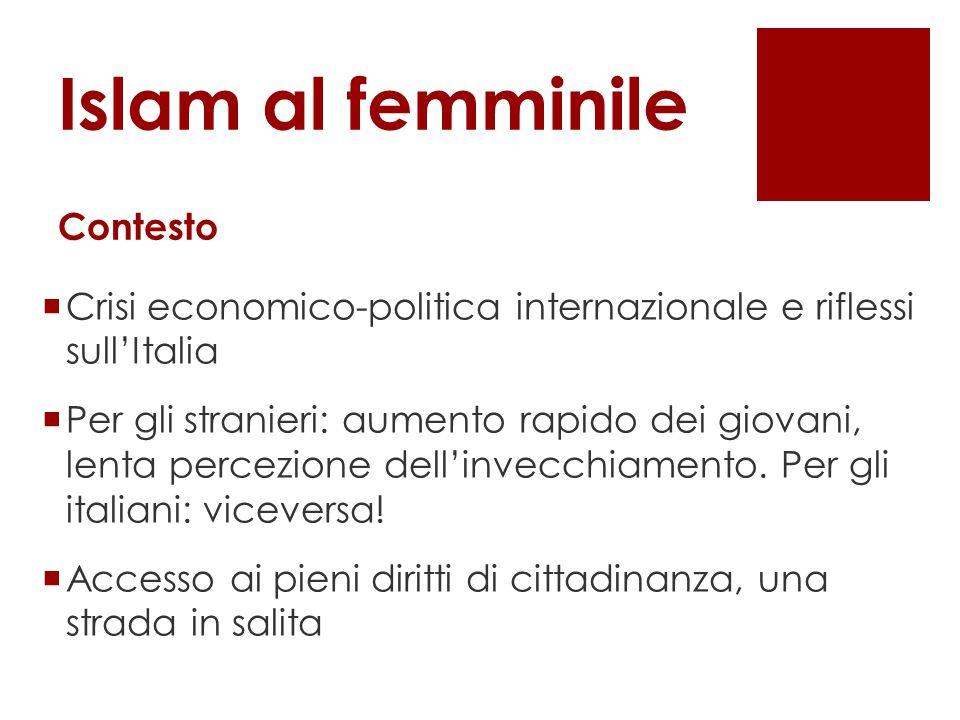 Islam al femminile Contesto  Crisi economico-politica internazionale e riflessi sull'Italia  Per gli stranieri: aumento rapido dei giovani, lenta percezione dell'invecchiamento.