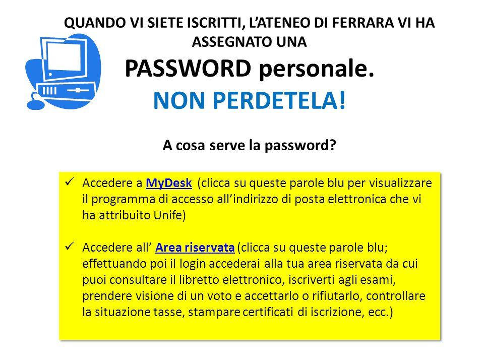 QUANDO VI SIETE ISCRITTI, L'ATENEO DI FERRARA VI HA ASSEGNATO UNA PASSWORD personale. NON PERDETELA! A cosa serve la password? Accedere a MyDesk (clic