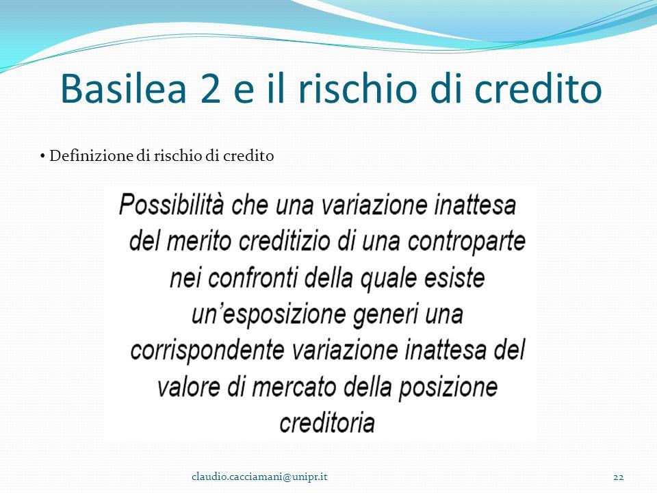 Basilea 2 e il rischio di credito 22 Definizione di rischio di credito claudio.cacciamani@unipr.it