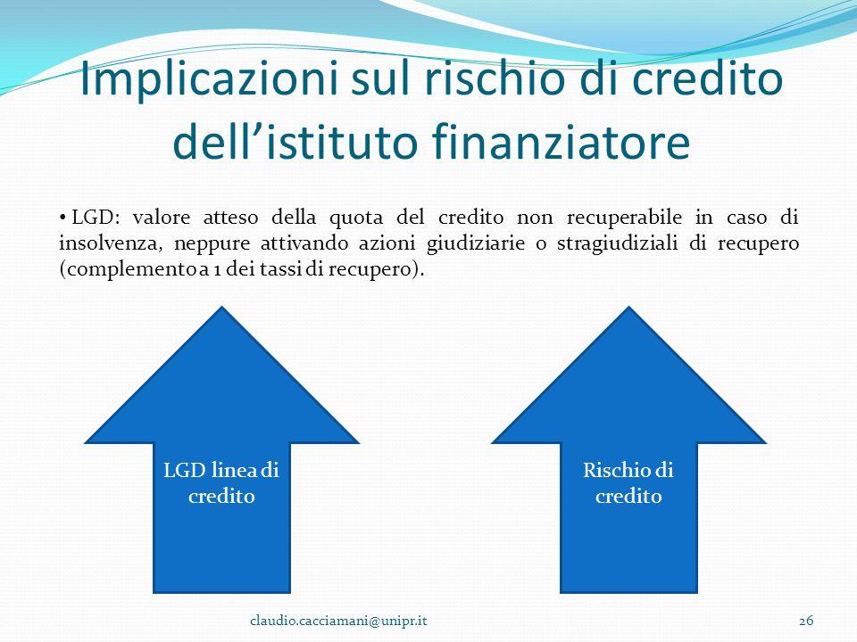 Implicazioni sul rischio di credito dell'istituto finanziatore claudio.cacciamani@unipr.it26 LGD: valore atteso della quota del credito non recuperabi