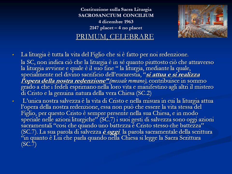 Costituzione sulla Sacra Liturgia SACROSANCTUM CONCILIUM 4 dicembre 1963 2147 placet – 4 no placet PRIMUM, CELEBRARE La liturgia è tutta la vita del F