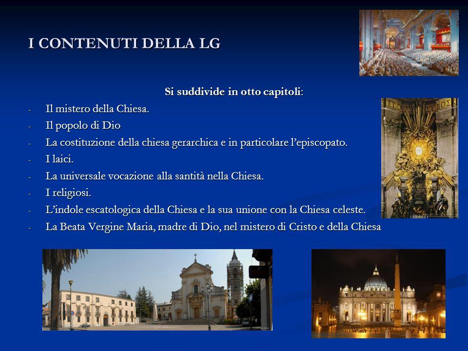 I CONTENUTI DELLA LG Si suddivide in otto capitoli: - Il mistero della Chiesa. - Il popolo di Dio - La costituzione della chiesa gerarchica e in parti