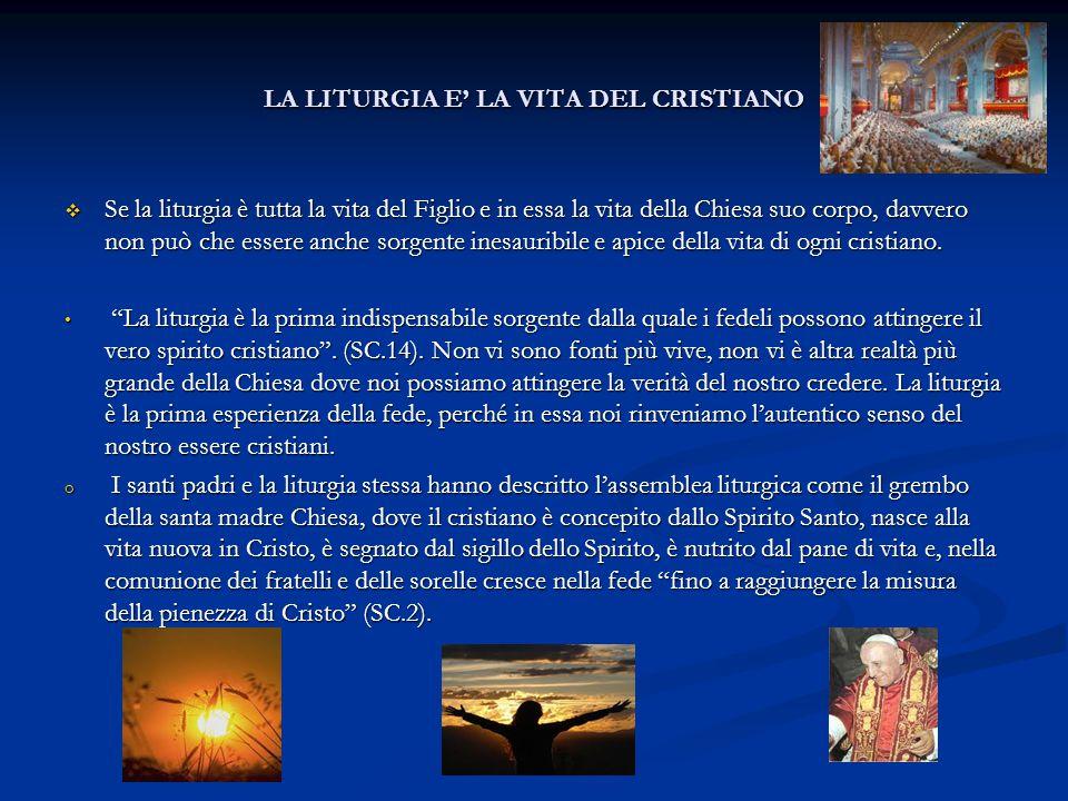 LA LITURGIA E' LA VITA DEL CRISTIANO  Se la liturgia è tutta la vita del Figlio e in essa la vita della Chiesa suo corpo, davvero non può che essere