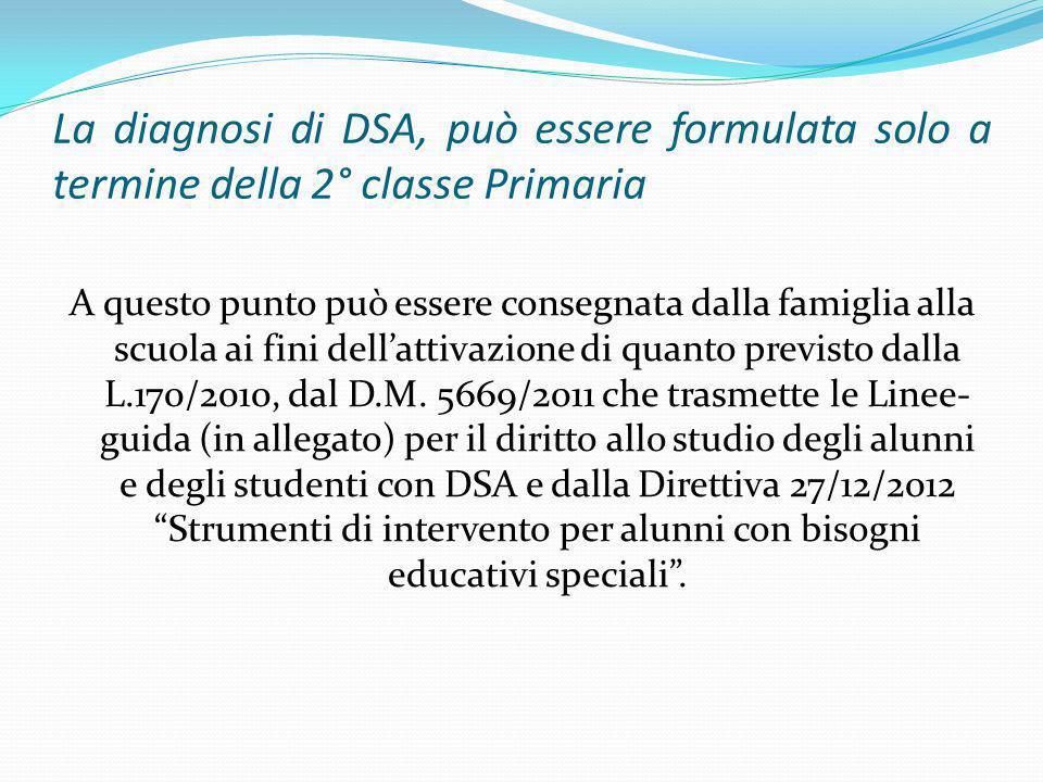 La diagnosi di DSA, può essere formulata solo a termine della 2° classe Primaria A questo punto può essere consegnata dalla famiglia alla scuola ai fini dell'attivazione di quanto previsto dalla L.170/2010, dal D.M.