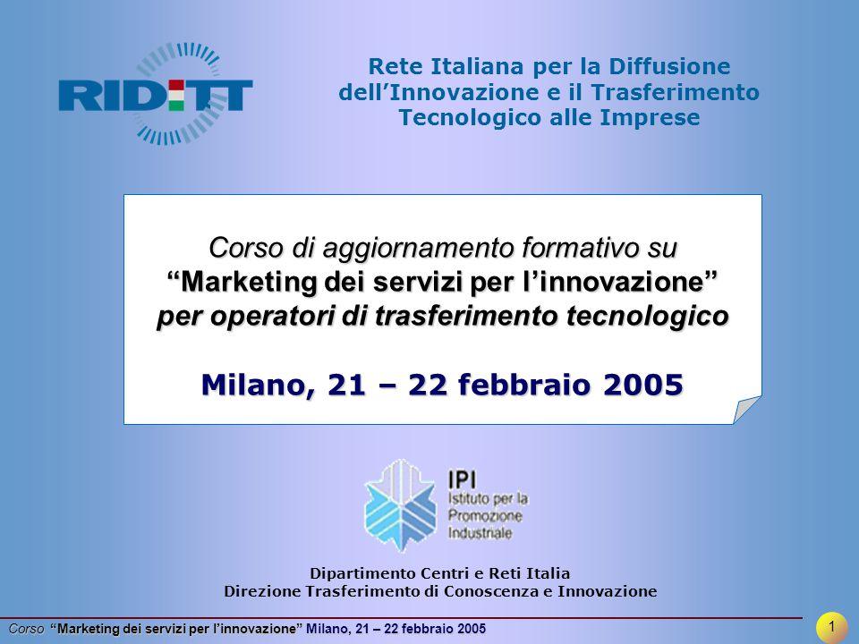 12 Corso Marketing dei servizi per l'innovazione Milano, 21 – 22 febbraio 2005 RIDITT progetta e realizza specifici corsi di aggiornamento formativo Marketing dei servizi per l innovazione (Napoli 30/6-1/7/2004, Milano 3-4/11/2004 e 21-22/2/2005) Strumenti di finanza innovativa (Roma 21/7/2004, Napoli 28/10/2004, Milano 16/11/2004 e 28/2/2005) Valorizzazione dei risultati della ricerca (Milano 8-9/11/2004, Napoli 14-15/12/2004 ) …..