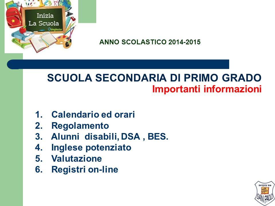 SCUOLA SECONDARIA DI PRIMO GRADO Importanti informazioni 1. Calendario ed orari 2. Regolamento 3. Alunni disabili, DSA, BES. 4. Inglese potenziato 5.