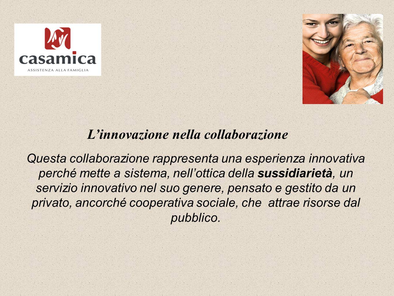 L'innovazione nella collaborazione Questa collaborazione rappresenta una esperienza innovativa perché mette a sistema, nell'ottica della sussidiarietà, un servizio innovativo nel suo genere, pensato e gestito da un privato, ancorché cooperativa sociale, che attrae risorse dal pubblico.