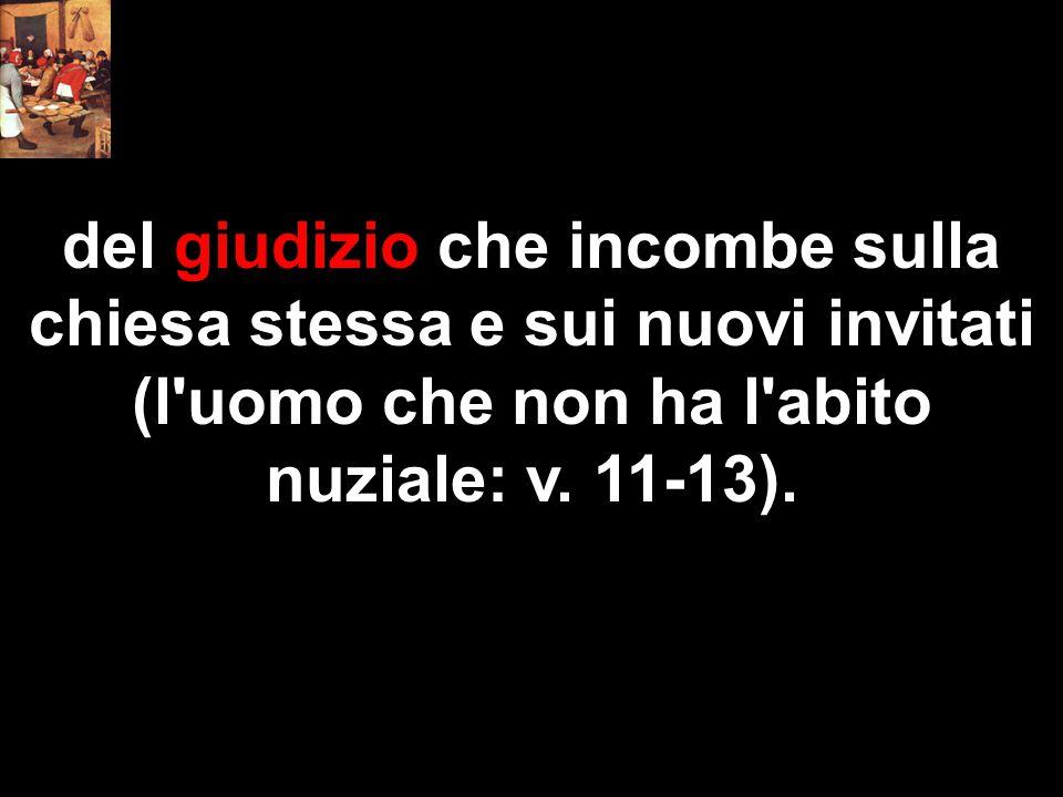 del giudizio che incombe sulla chiesa stessa e sui nuovi invitati (l'uomo che non ha l'abito nuziale: v. 11-13).