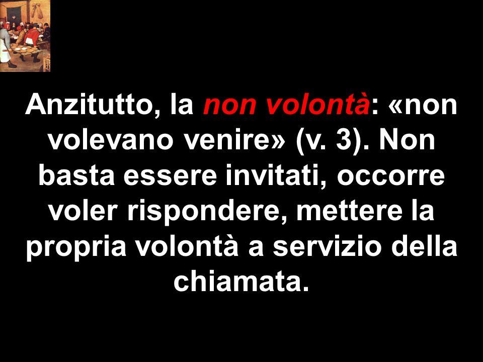 Anzitutto, la non volontà: «non volevano venire» (v. 3). Non basta essere invitati, occorre voler rispondere, mettere la propria volontà a servizio de