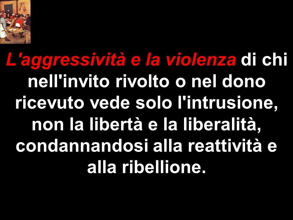 L'aggressività e la violenza di chi nell'invito rivolto o nel dono ricevuto vede solo l'intrusione, non la libertà e la liberalità, condannandosi alla