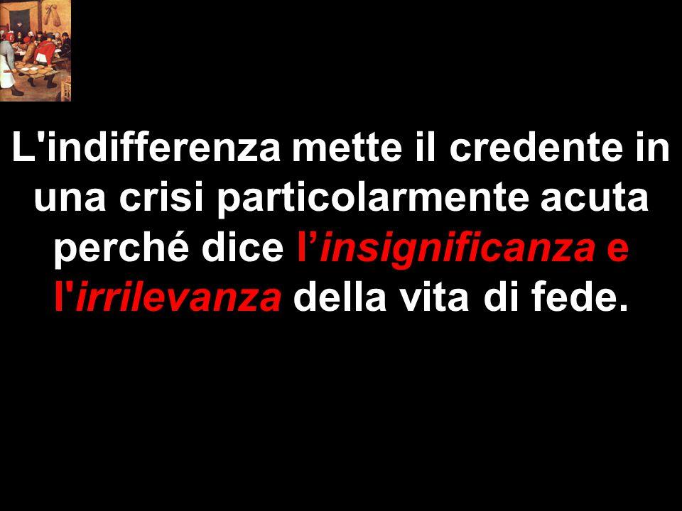 L'indifferenza mette il credente in una crisi particolarmente acuta perché dice l'insignificanza e l'irrilevanza della vita di fede.
