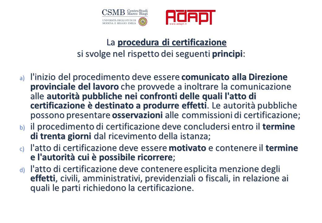 La procedura di certificazione si svolge nel rispetto dei seguenti principi: a) l inizio del procedimento deve essere comunicato alla Direzione provinciale del lavoro che provvede a inoltrare la comunicazione alle autorità pubbliche nei confronti delle quali l atto di certificazione è destinato a produrre effetti.