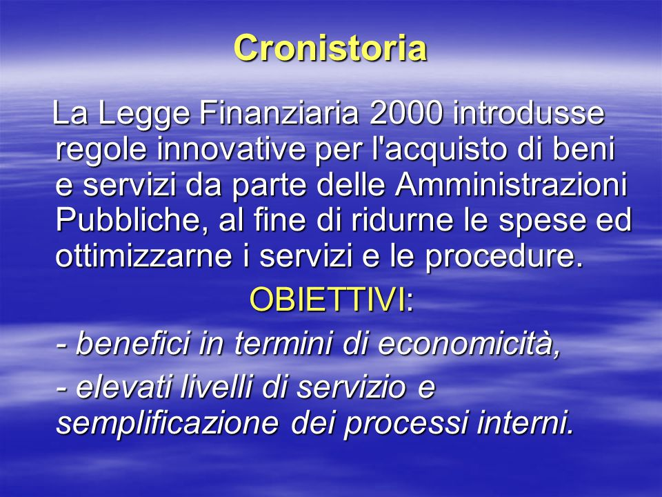 Cronistoria La Legge Finanziaria 2000 introdusse regole innovative per l acquisto di beni e servizi da parte delle Amministrazioni Pubbliche, al fine di ridurne le spese ed ottimizzarne i servizi e le procedure.