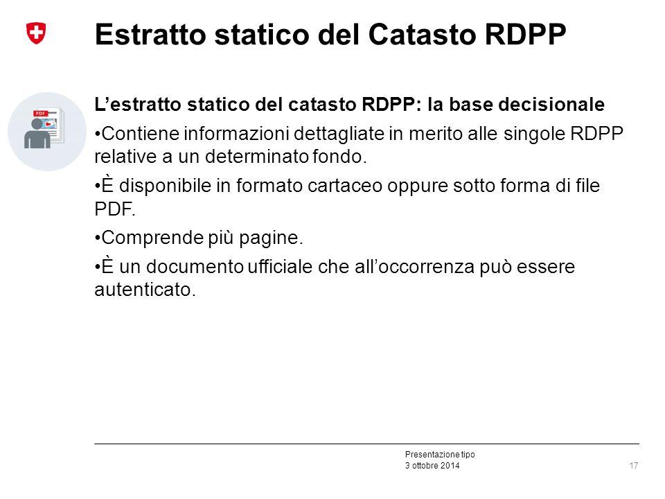 Presentazione tipo 3 ottobre 2014 Estratto statico del Catasto RDPP L'estratto statico del catasto RDPP: la base decisionale Contiene informazioni dettagliate in merito alle singole RDPP relative a un determinato fondo.