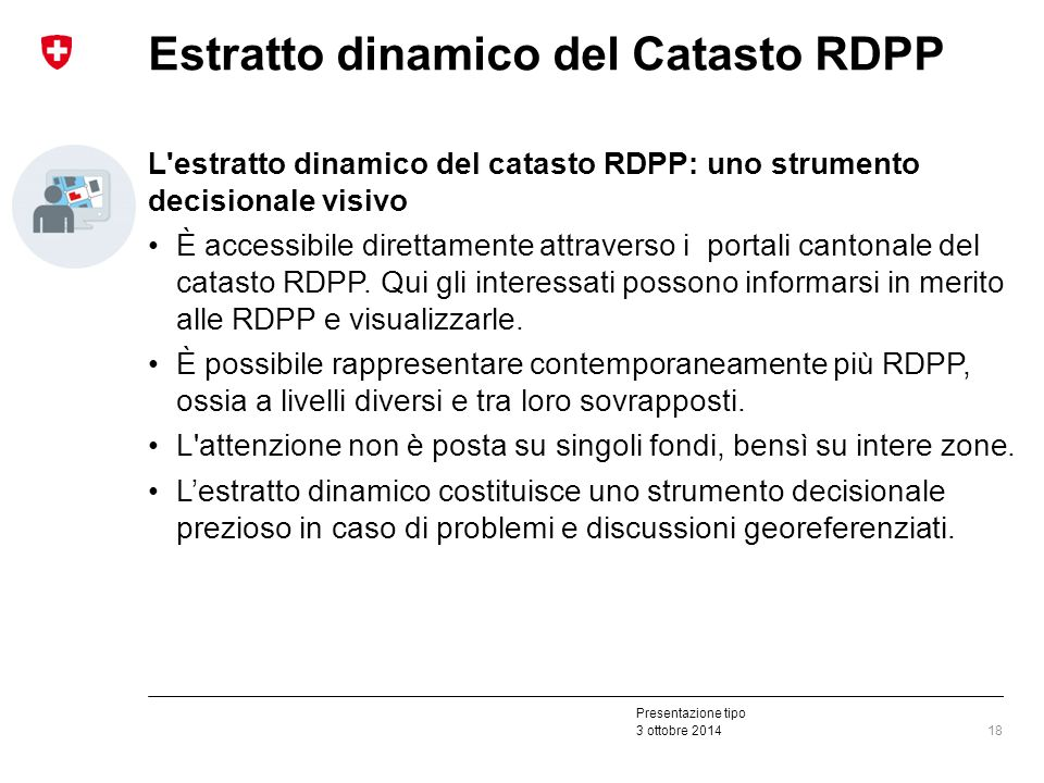 Presentazione tipo 3 ottobre 2014 Estratto dinamico del Catasto RDPP L estratto dinamico del catasto RDPP: uno strumento decisionale visivo È accessibile direttamente attraverso i portali cantonale del catasto RDPP.