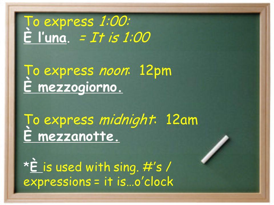 To express 1:00: È l'una.= It is 1:00 To express noon: 12pm È mezzogiorno.