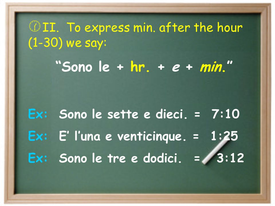  II.To express min. after the hour (1-30) we say: Sono le + hr.