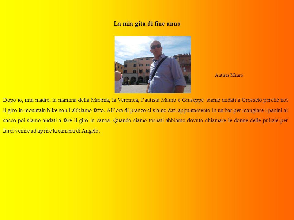 La mia gita di fine anno Autista Mauro Dopo io, mia madre, la mamma della Martina, la Veronica, l'autista Mauro e Giuseppe siamo andati a Grosseto perché noi il giro in mountain bike non l'abbiamo fatto.