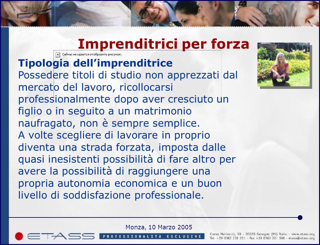 Monza, 10 Marzo 2005 Imprenditrici per forza Tipologia dell'imprenditrice Possedere titoli di studio non apprezzati dal mercato del lavoro, ricollocarsi professionalmente dopo aver cresciuto un figlio o in seguito a un matrimonio naufragato, non è sempre semplice.