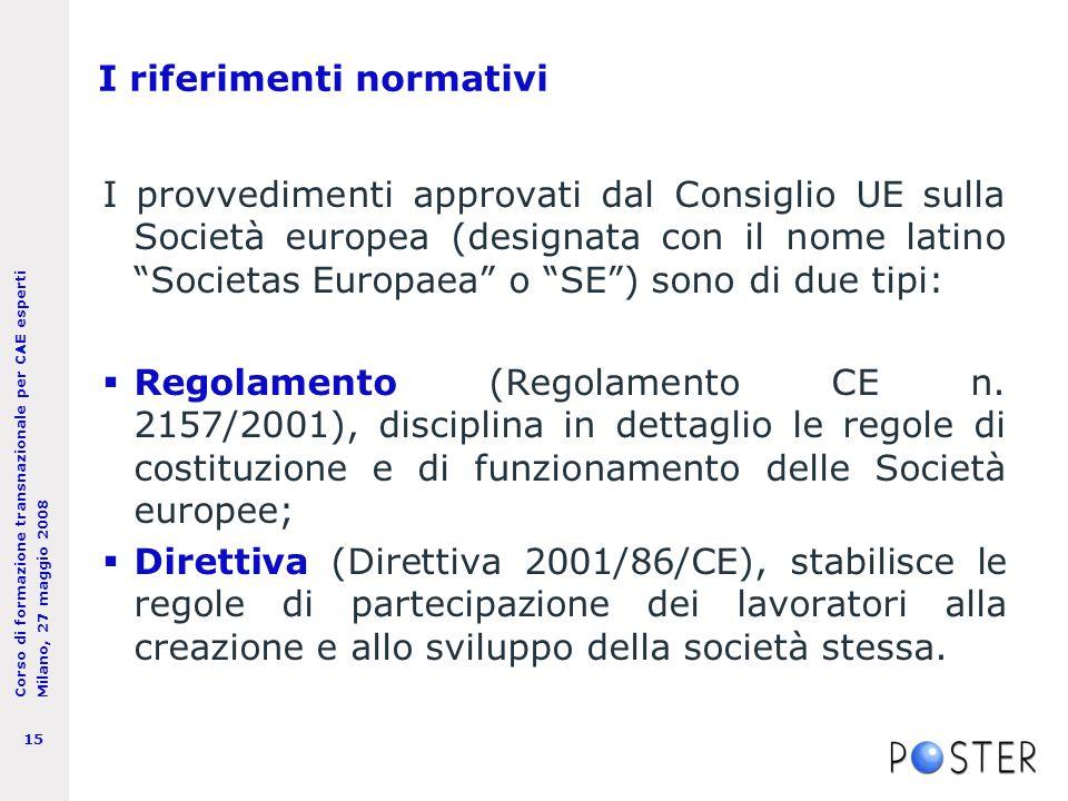 Corso di formazione transnazionale per CAE esperti Milano, 27 maggio 2008 15 I riferimenti normativi I provvedimenti approvati dal Consiglio UE sulla Società europea (designata con il nome latino Societas Europaea o SE ) sono di due tipi:  Regolamento (Regolamento CE n.