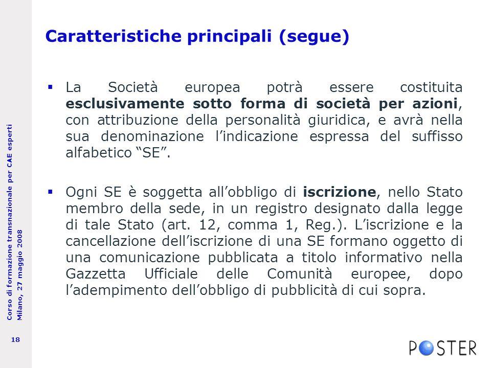 Corso di formazione transnazionale per CAE esperti Milano, 27 maggio 2008 18 Caratteristiche principali (segue)  La Società europea potrà essere costituita esclusivamente sotto forma di società per azioni, con attribuzione della personalità giuridica, e avrà nella sua denominazione l'indicazione espressa del suffisso alfabetico SE .