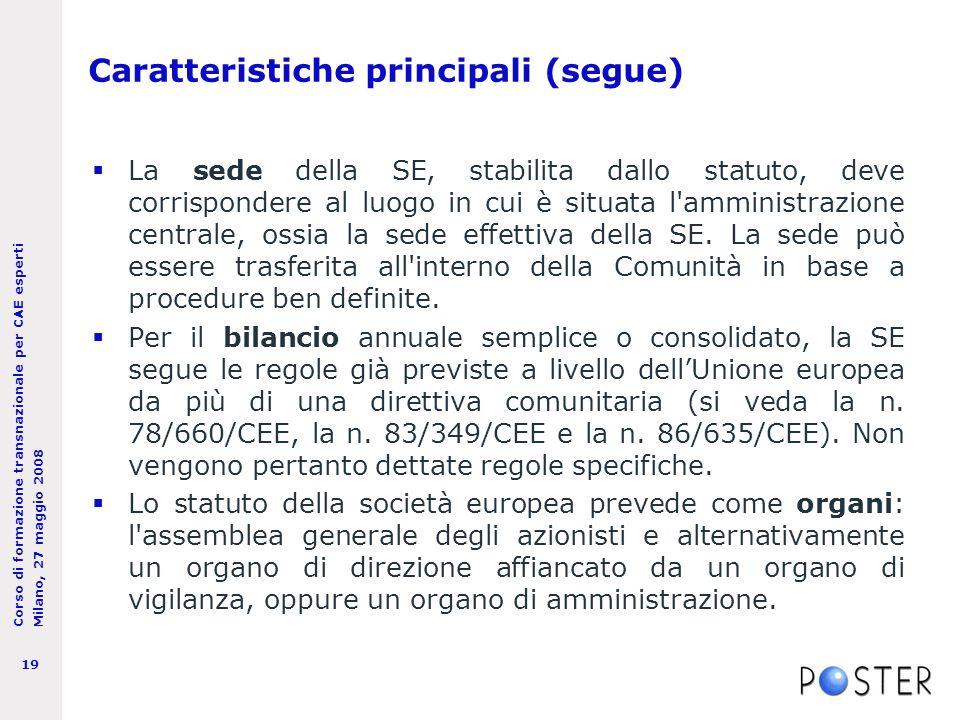 Corso di formazione transnazionale per CAE esperti Milano, 27 maggio 2008 19 Caratteristiche principali (segue)  La sede della SE, stabilita dallo statuto, deve corrispondere al luogo in cui è situata l amministrazione centrale, ossia la sede effettiva della SE.