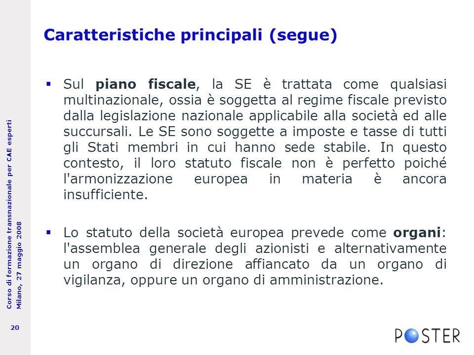 Corso di formazione transnazionale per CAE esperti Milano, 27 maggio 2008 20 Caratteristiche principali (segue)  Sul piano fiscale, la SE è trattata come qualsiasi multinazionale, ossia è soggetta al regime fiscale previsto dalla legislazione nazionale applicabile alla società ed alle succursali.
