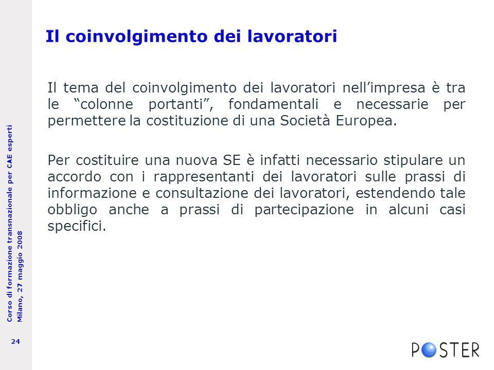 Corso di formazione transnazionale per CAE esperti Milano, 27 maggio 2008 24 Il coinvolgimento dei lavoratori Il tema del coinvolgimento dei lavoratori nell'impresa è tra le colonne portanti , fondamentali e necessarie per permettere la costituzione di una Società Europea.