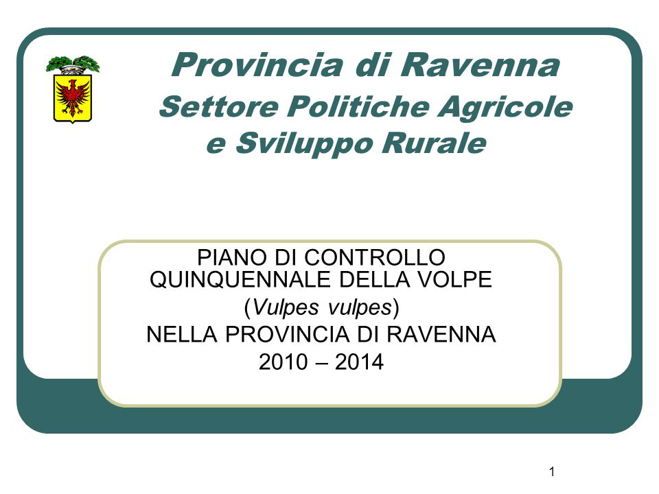 1 Provincia di Ravenna Settore Politiche Agricole e Sviluppo Rurale PIANO DI CONTROLLO QUINQUENNALE DELLA VOLPE (Vulpes vulpes) NELLA PROVINCIA DI RAV