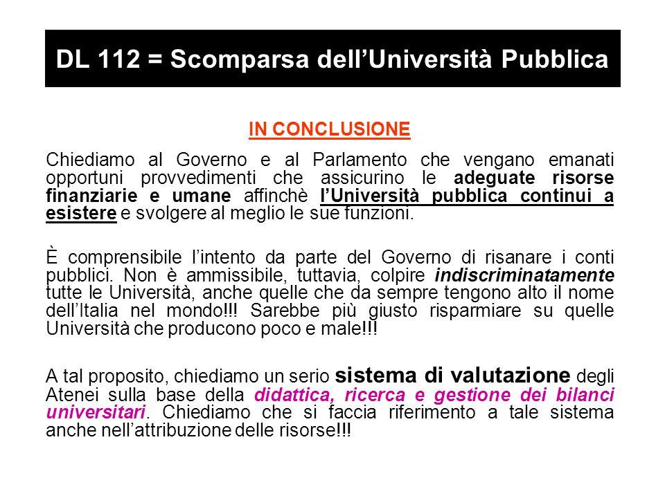 DL 112 = Scomparsa dell'Università Pubblica IN CONCLUSIONE Chiediamo al Governo e al Parlamento che vengano emanati opportuni provvedimenti che assicurino le adeguate risorse finanziarie e umane affinchè l'Università pubblica continui a esistere e svolgere al meglio le sue funzioni.