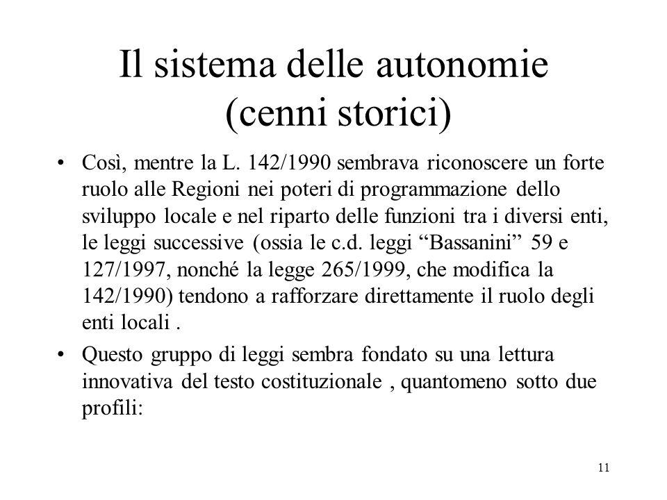 11 Il sistema delle autonomie (cenni storici) Così, mentre la L. 142/1990 sembrava riconoscere un forte ruolo alle Regioni nei poteri di programmazion