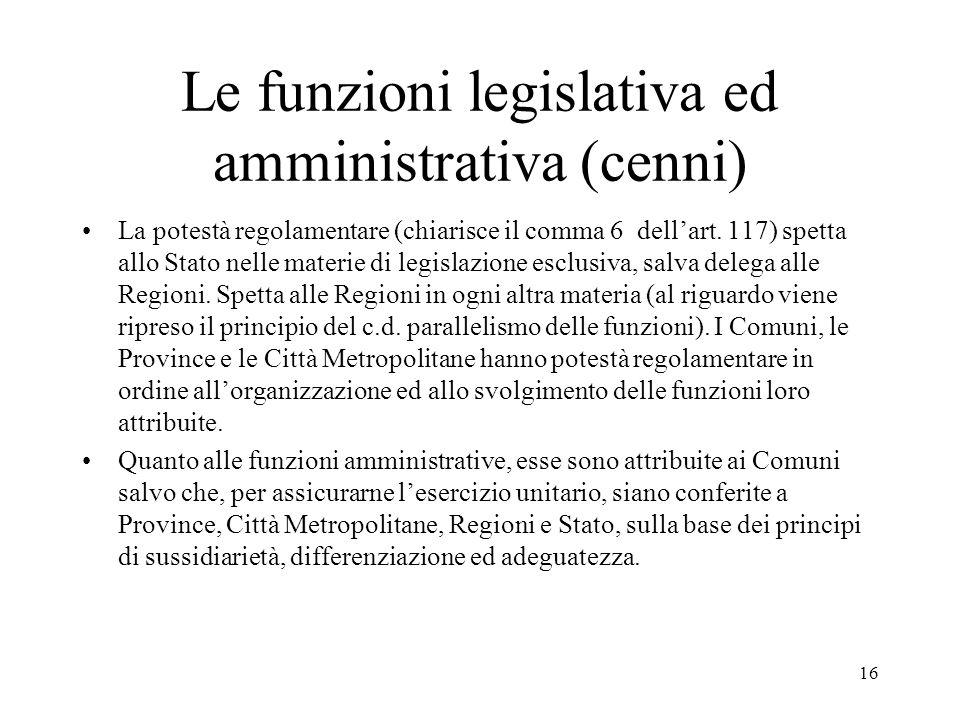 16 Le funzioni legislativa ed amministrativa (cenni) La potestà regolamentare (chiarisce il comma 6 dell'art. 117) spetta allo Stato nelle materie di