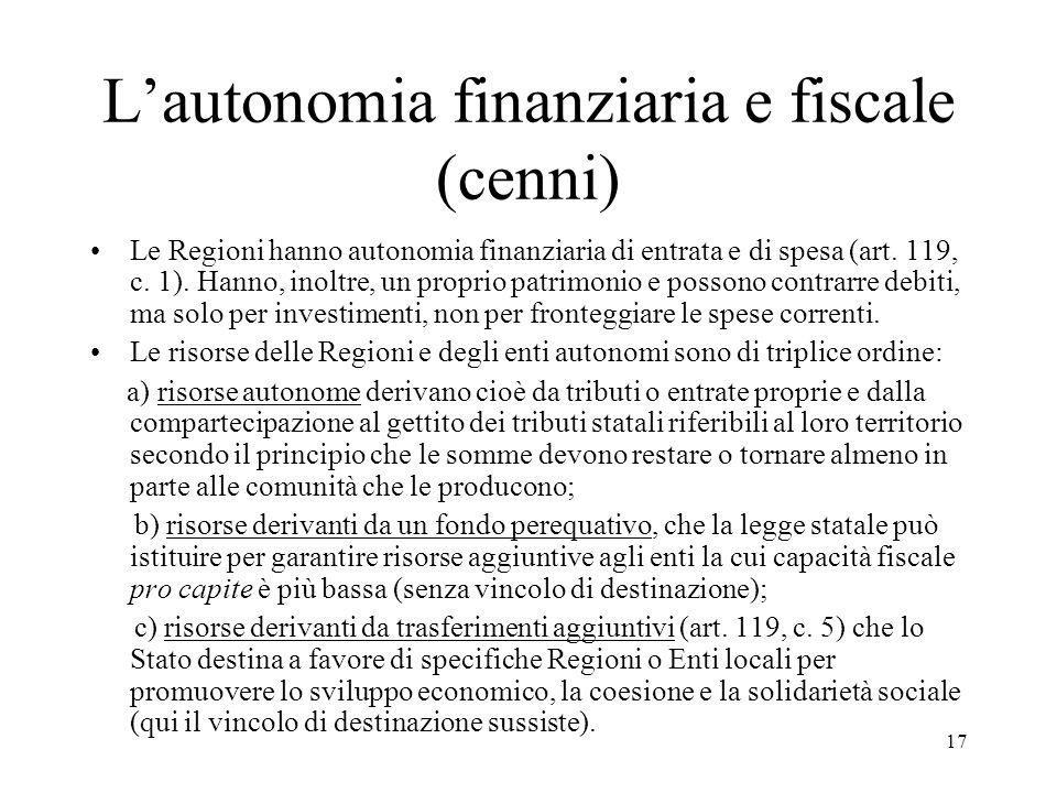 17 L'autonomia finanziaria e fiscale (cenni) Le Regioni hanno autonomia finanziaria di entrata e di spesa (art. 119, c. 1). Hanno, inoltre, un proprio